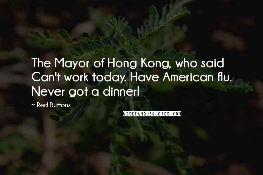 Red Buttons quotes: The Mayor of Hong Kong, who said Can't work today. Have American flu. Never got a dinner!