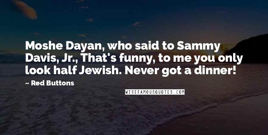 Red Buttons quotes: Moshe Dayan, who said to Sammy Davis, Jr., That's funny, to me you only look half Jewish. Never got a dinner!