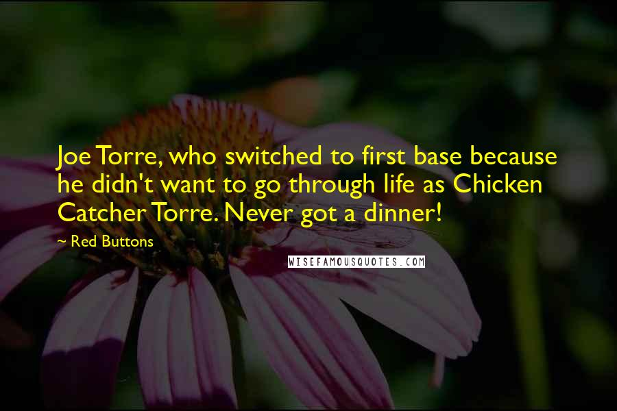 Red Buttons quotes: Joe Torre, who switched to first base because he didn't want to go through life as Chicken Catcher Torre. Never got a dinner!