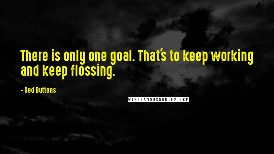 Red Buttons quotes: There is only one goal. That's to keep working and keep flossing.