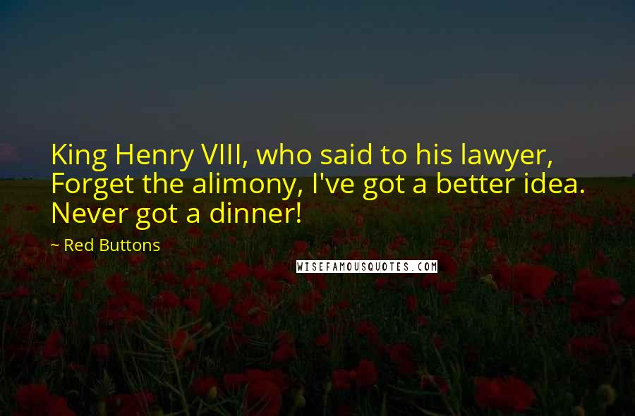 Red Buttons quotes: King Henry VIII, who said to his lawyer, Forget the alimony, I've got a better idea. Never got a dinner!