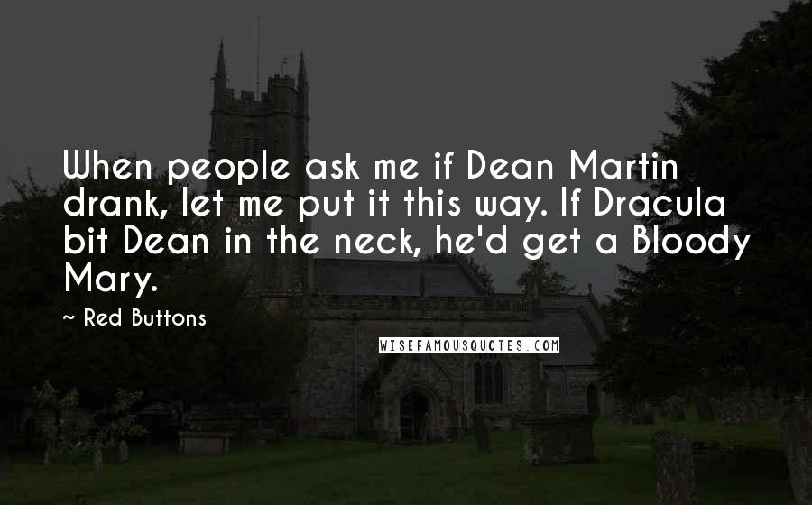 Red Buttons quotes: When people ask me if Dean Martin drank, let me put it this way. If Dracula bit Dean in the neck, he'd get a Bloody Mary.