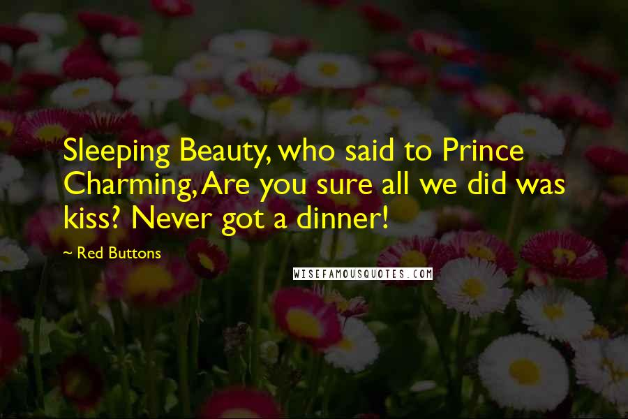 Red Buttons quotes: Sleeping Beauty, who said to Prince Charming, Are you sure all we did was kiss? Never got a dinner!