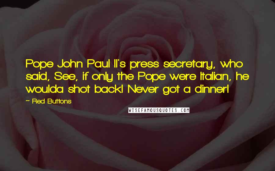 Red Buttons quotes: Pope John Paul II's press secretary, who said, See, if only the Pope were Italian, he woulda shot back! Never got a dinner!