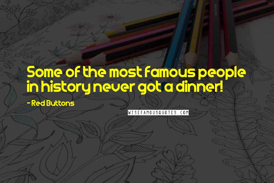 Red Buttons quotes: Some of the most famous people in history never got a dinner!