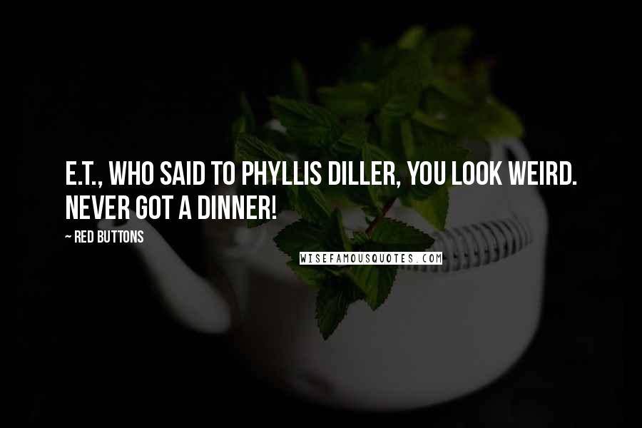 Red Buttons quotes: E.T., who said to Phyllis Diller, You look weird. Never got a dinner!