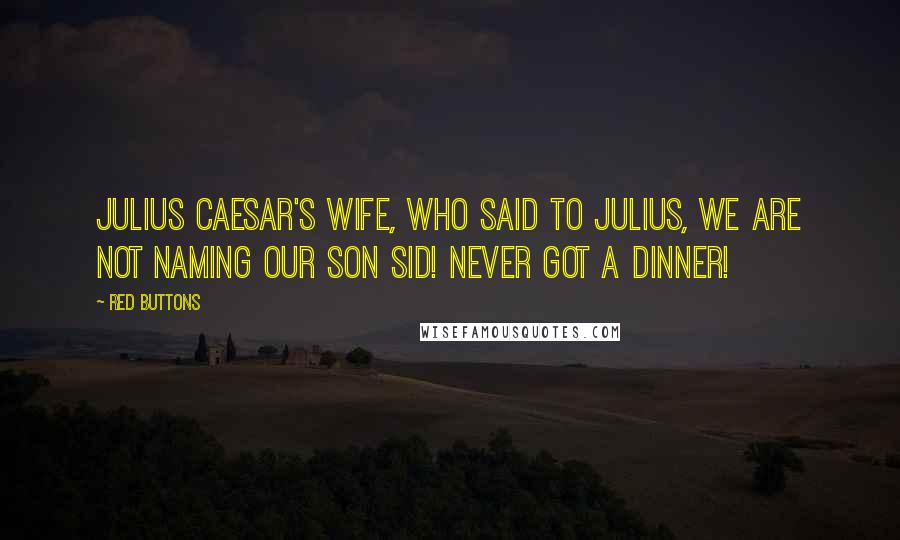 Red Buttons quotes: Julius Caesar's wife, who said to Julius, We are not naming our son Sid! Never got a dinner!