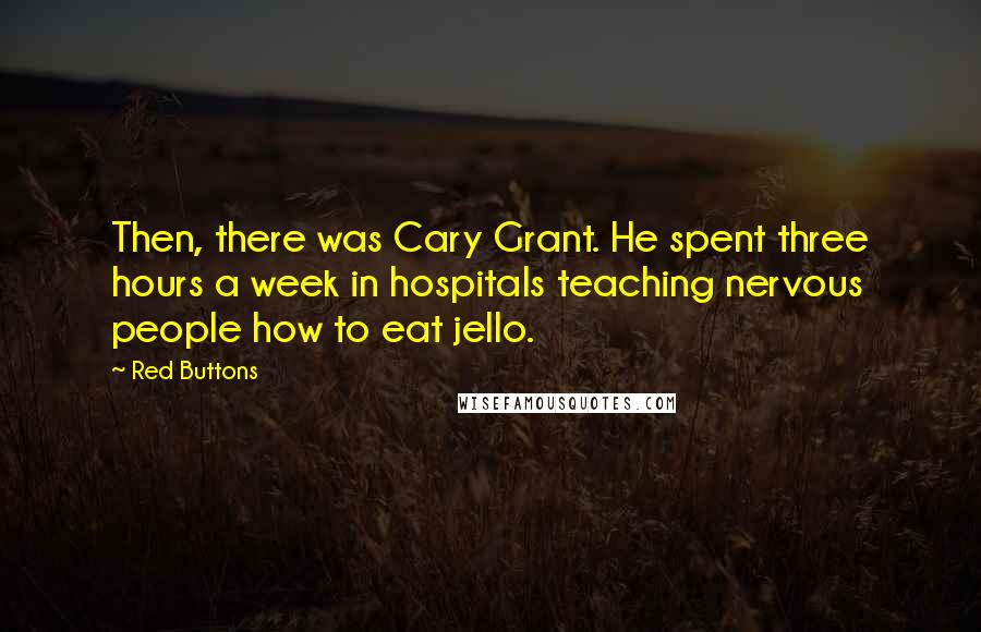 Red Buttons quotes: Then, there was Cary Grant. He spent three hours a week in hospitals teaching nervous people how to eat jello.
