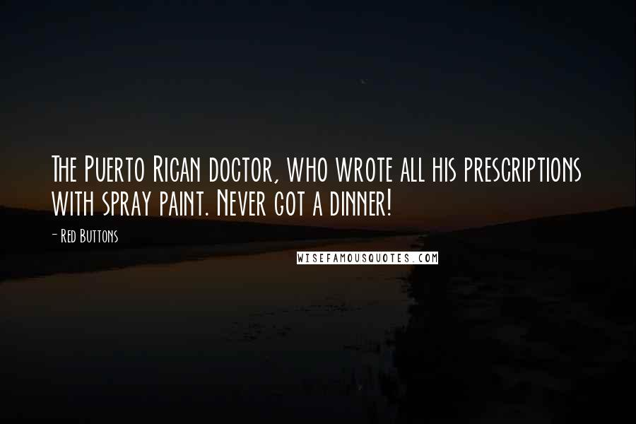 Red Buttons quotes: The Puerto Rican doctor, who wrote all his prescriptions with spray paint. Never got a dinner!