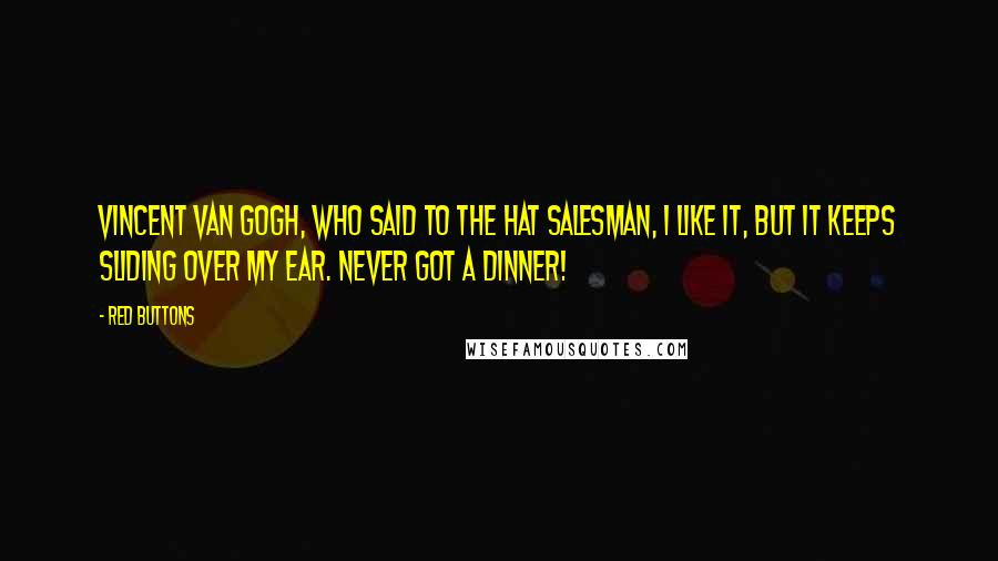 Red Buttons quotes: Vincent Van Gogh, who said to the hat salesman, I like it, but it keeps sliding over my ear. Never got a dinner!