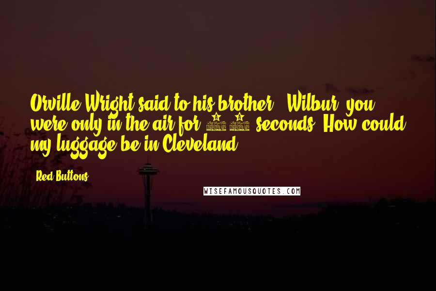 "Red Buttons quotes: Orville Wright said to his brother, ""Wilbur, you were only in the air for 12 seconds. How could my luggage be in Cleveland?"""