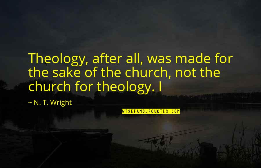 Red Dwarf Hologram Quotes By N. T. Wright: Theology, after all, was made for the sake