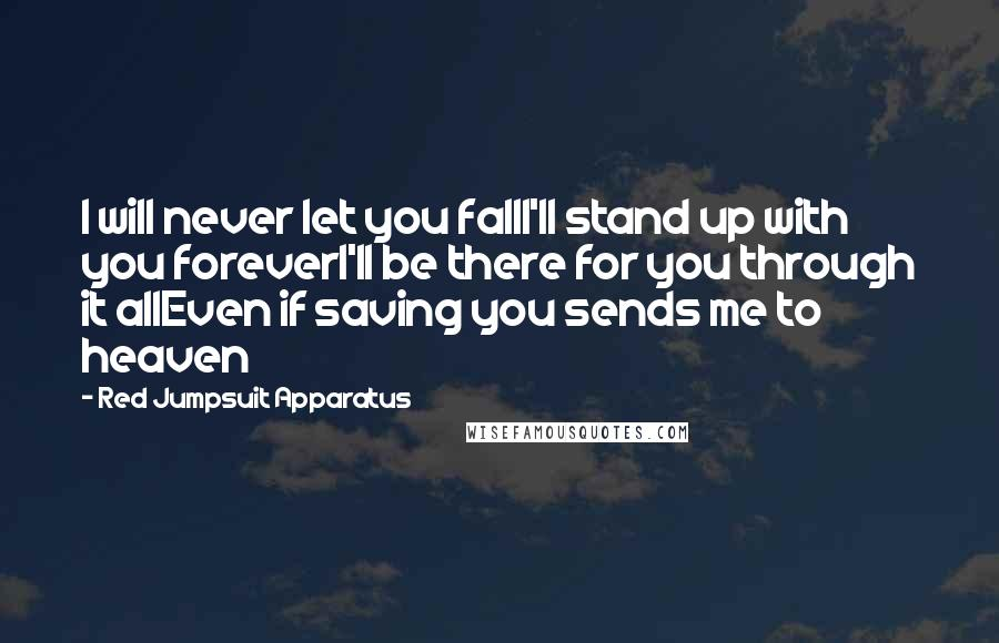 Red Jumpsuit Apparatus quotes: I will never let you fallI'll stand up with you foreverI'll be there for you through it allEven if saving you sends me to heaven