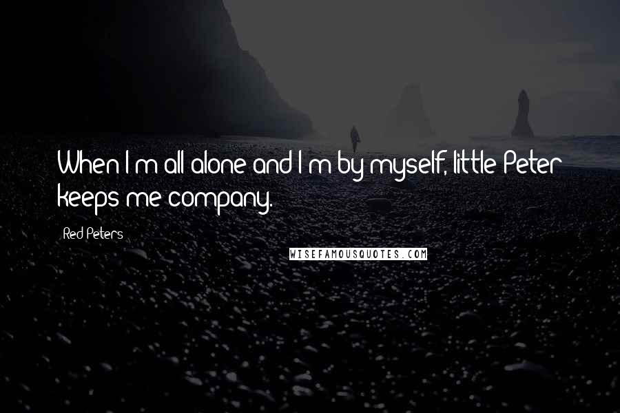 Red Peters quotes: When I'm all alone and I'm by myself, little Peter keeps me company.