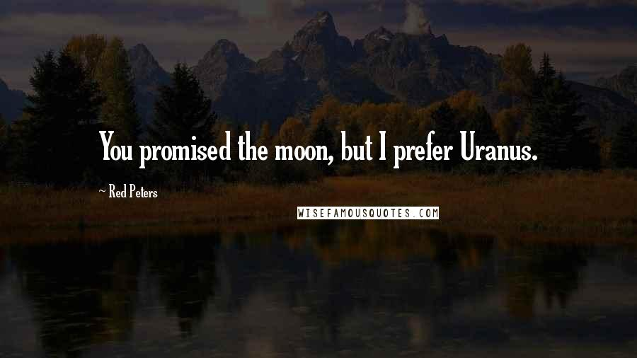 Red Peters quotes: You promised the moon, but I prefer Uranus.