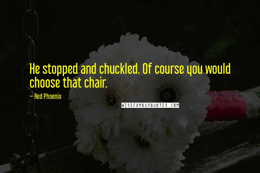 Red Phoenix quotes: He stopped and chuckled. Of course you would choose that chair.