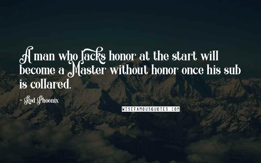 Red Phoenix quotes: A man who lacks honor at the start will become a Master without honor once his sub is collared.