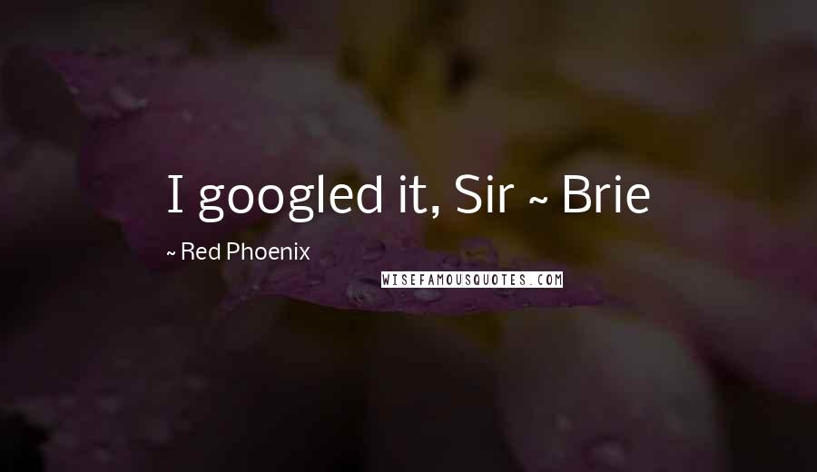 Red Phoenix quotes: I googled it, Sir ~ Brie