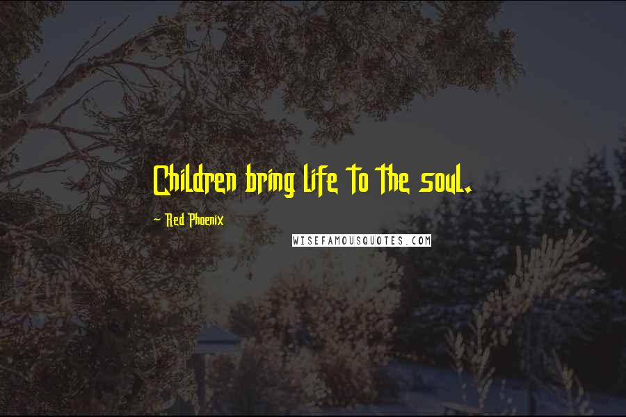 Red Phoenix quotes: Children bring life to the soul.