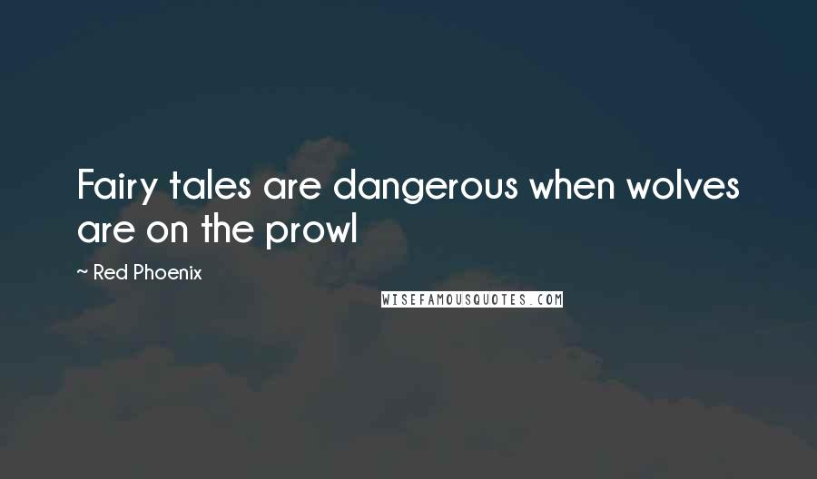 Red Phoenix quotes: Fairy tales are dangerous when wolves are on the prowl