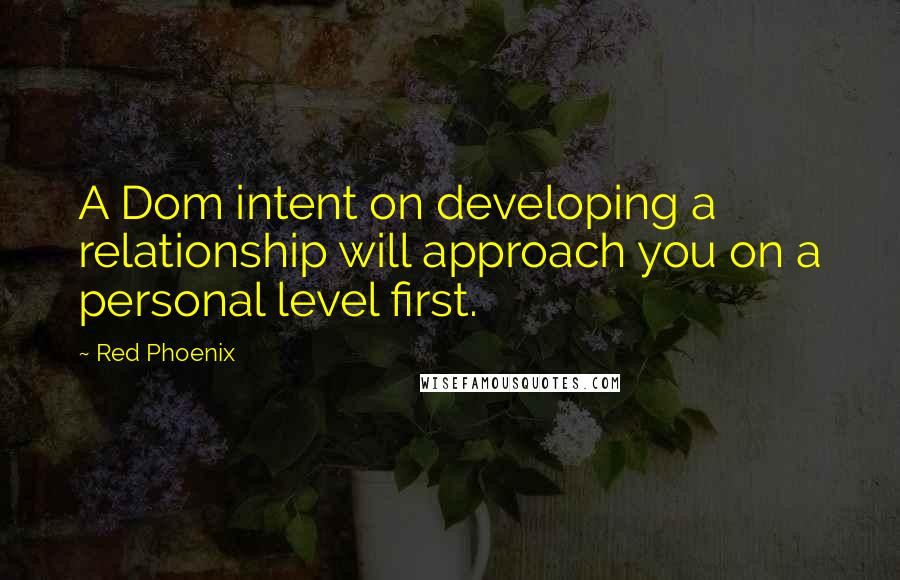 Red Phoenix quotes: A Dom intent on developing a relationship will approach you on a personal level first.