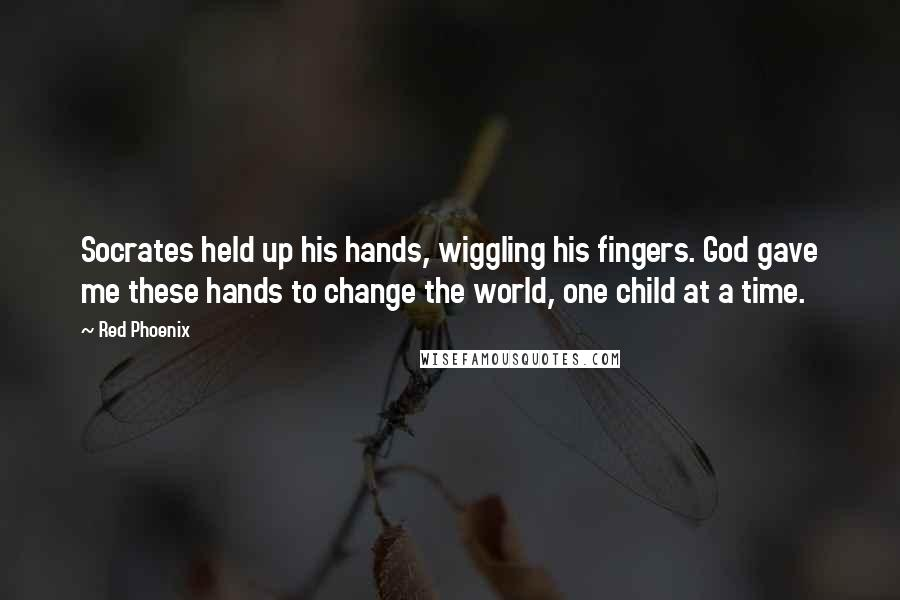 Red Phoenix quotes: Socrates held up his hands, wiggling his fingers. God gave me these hands to change the world, one child at a time.
