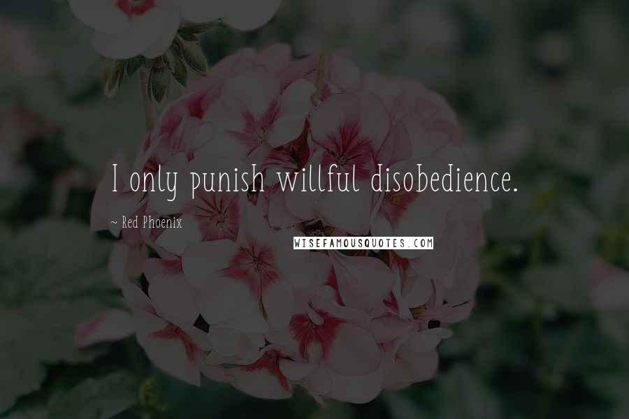 Red Phoenix quotes: I only punish willful disobedience.