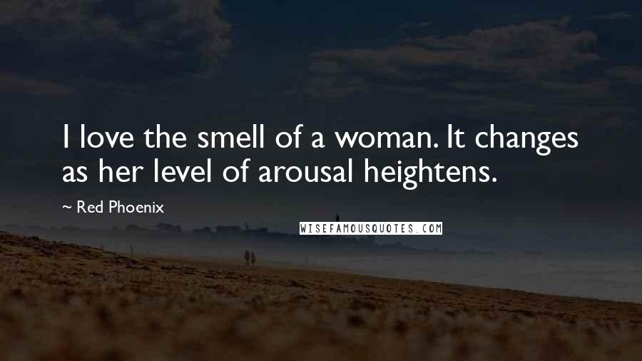 Red Phoenix quotes: I love the smell of a woman. It changes as her level of arousal heightens.