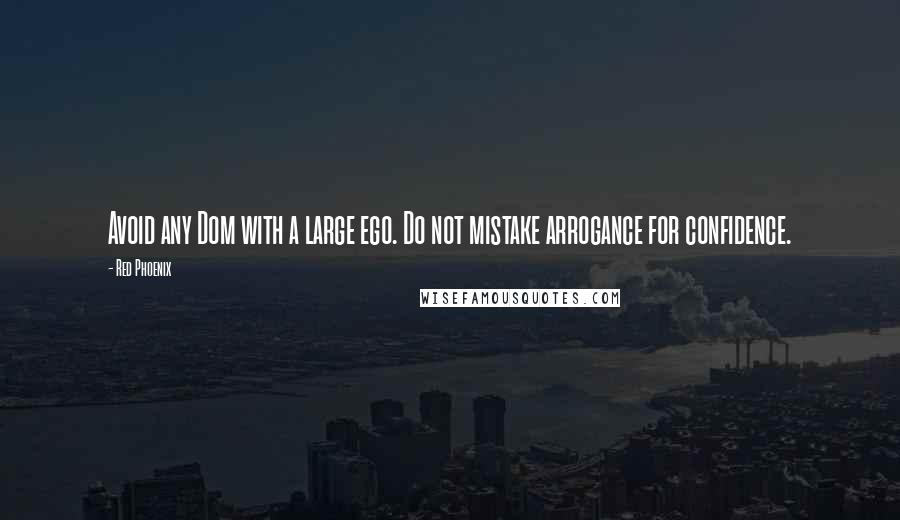 Red Phoenix quotes: Avoid any Dom with a large ego. Do not mistake arrogance for confidence.