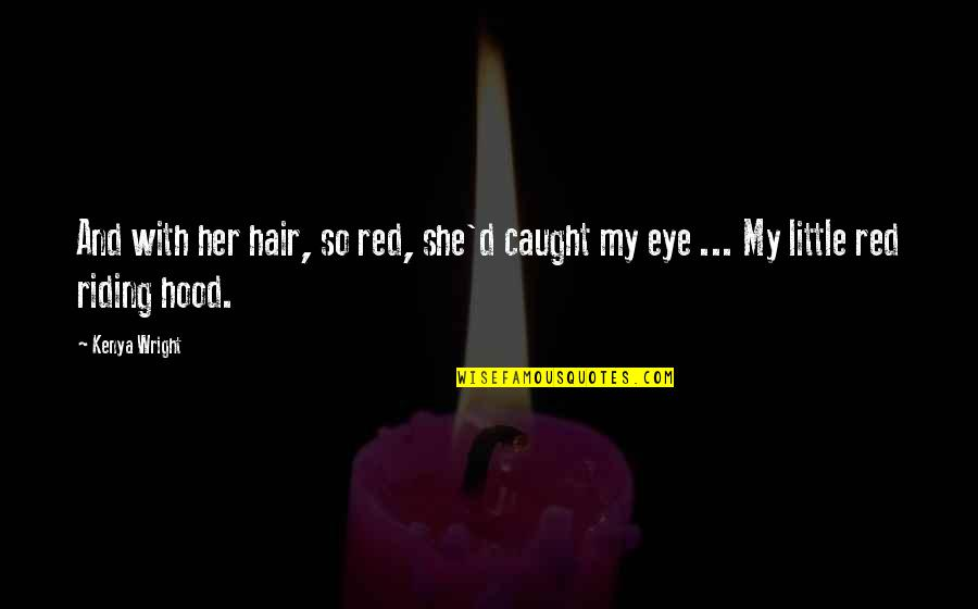 Red Riding Hood Quotes By Kenya Wright: And with her hair, so red, she'd caught