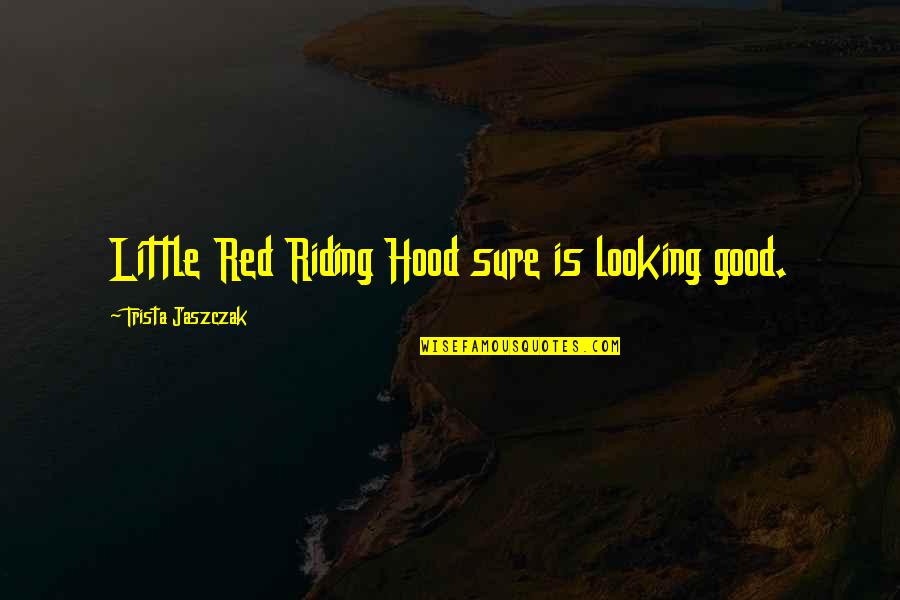 Red Riding Hood Quotes By Trista Jaszczak: Little Red Riding Hood sure is looking good.