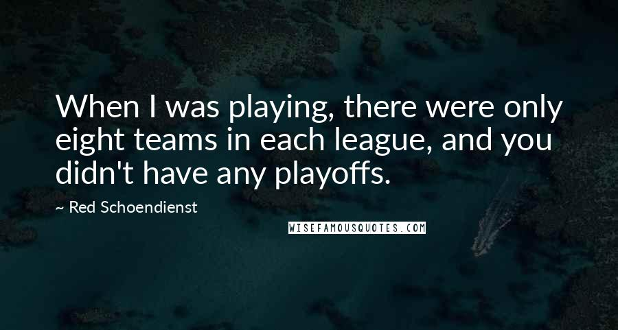 Red Schoendienst quotes: When I was playing, there were only eight teams in each league, and you didn't have any playoffs.