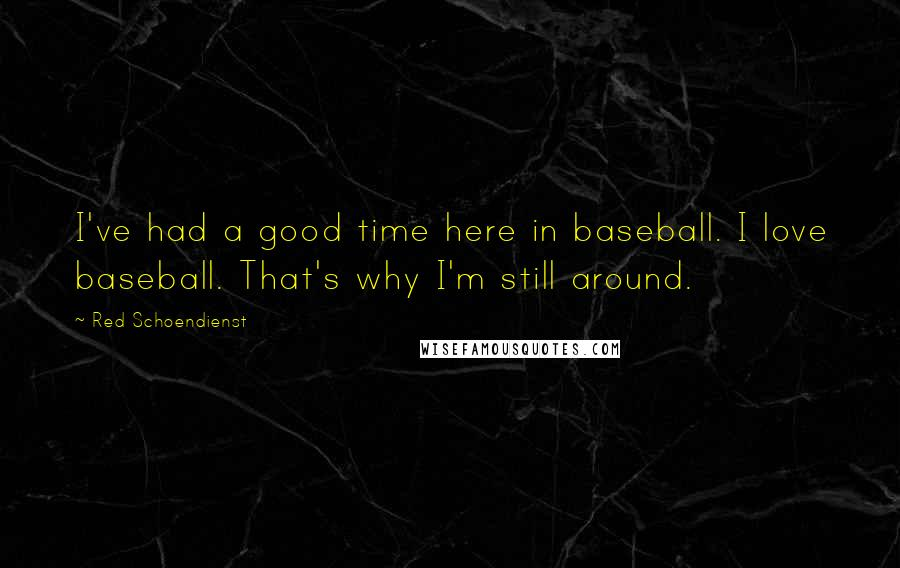 Red Schoendienst quotes: I've had a good time here in baseball. I love baseball. That's why I'm still around.