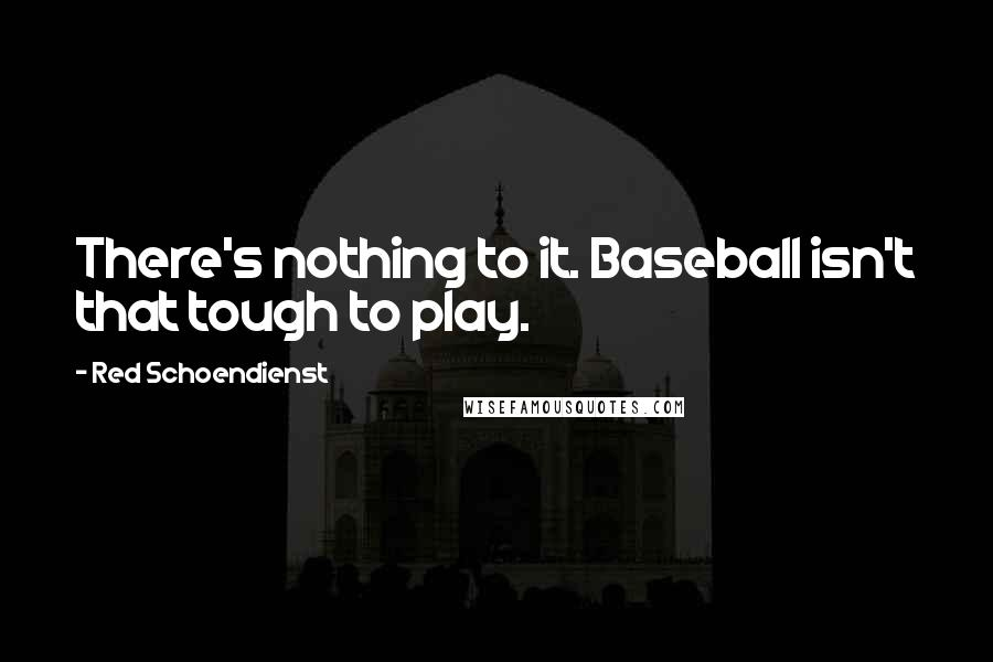 Red Schoendienst quotes: There's nothing to it. Baseball isn't that tough to play.