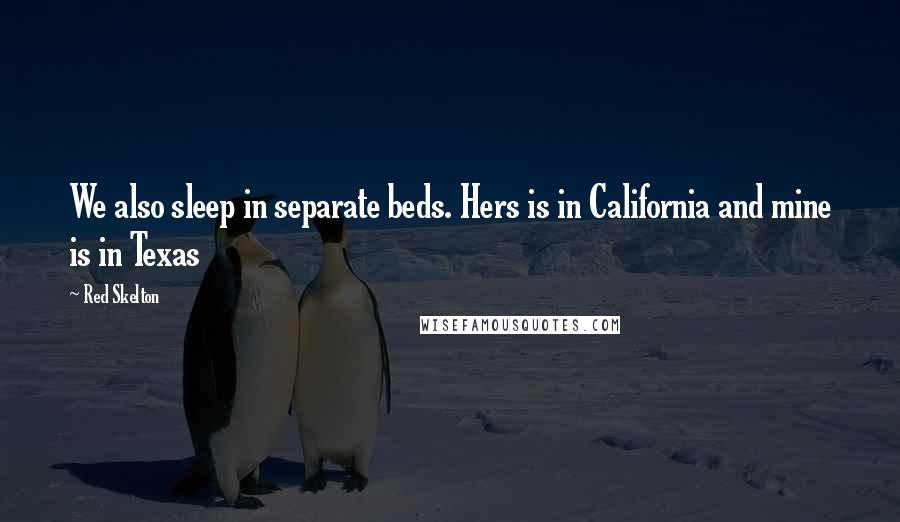 Red Skelton quotes: We also sleep in separate beds. Hers is in California and mine is in Texas