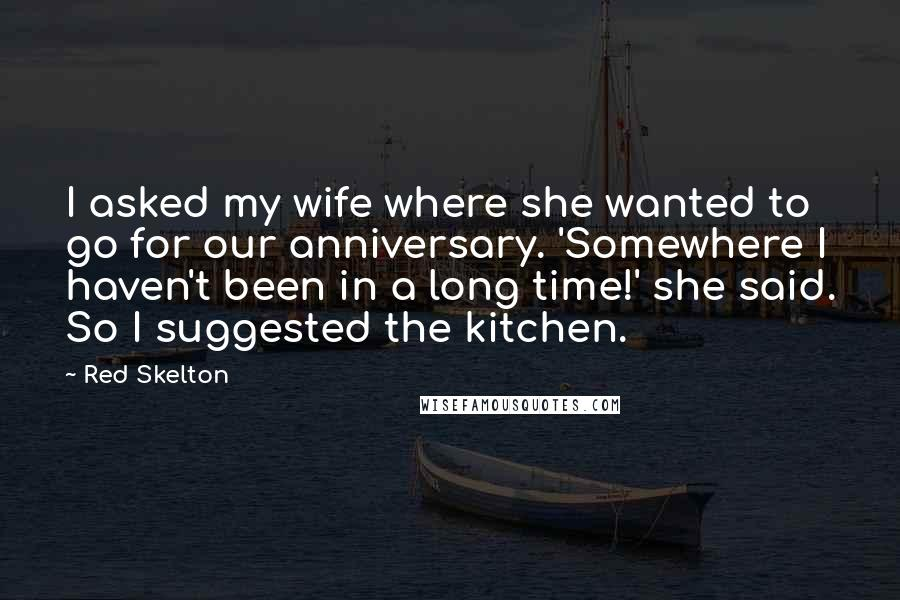 Red Skelton quotes: I asked my wife where she wanted to go for our anniversary. 'Somewhere I haven't been in a long time!' she said. So I suggested the kitchen.