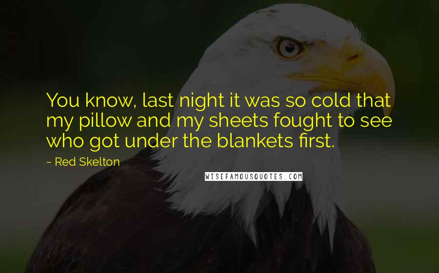 Red Skelton quotes: You know, last night it was so cold that my pillow and my sheets fought to see who got under the blankets first.