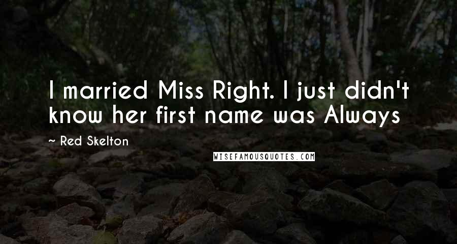 Red Skelton quotes: I married Miss Right. I just didn't know her first name was Always