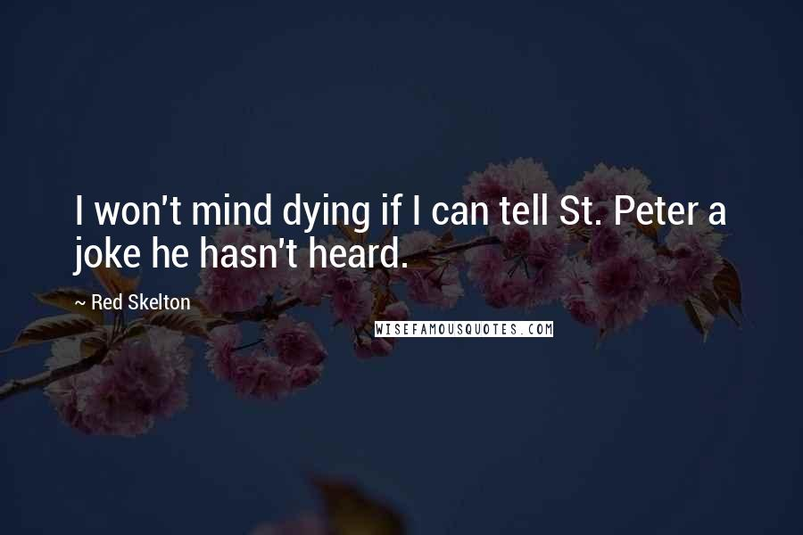 Red Skelton quotes: I won't mind dying if I can tell St. Peter a joke he hasn't heard.