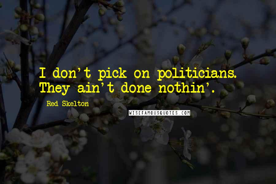 Red Skelton quotes: I don't pick on politicians. They ain't done nothin'.