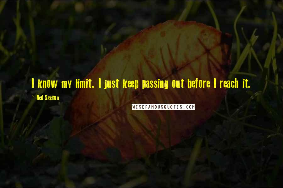 Red Skelton quotes: I know my limit. I just keep passing out before I reach it.