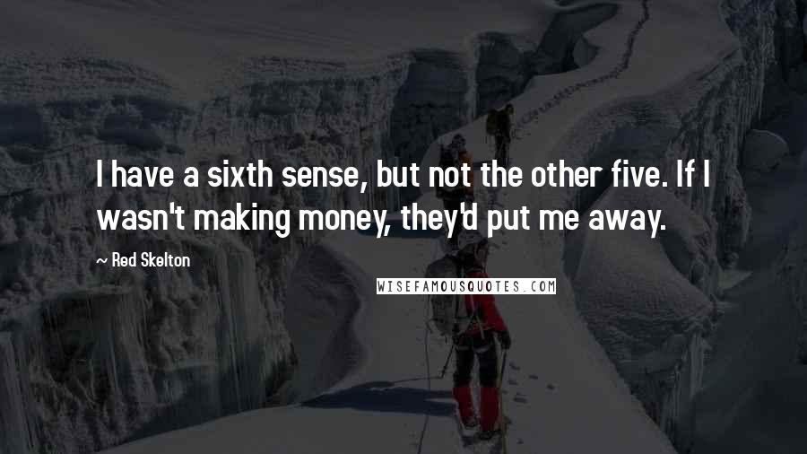 Red Skelton quotes: I have a sixth sense, but not the other five. If I wasn't making money, they'd put me away.