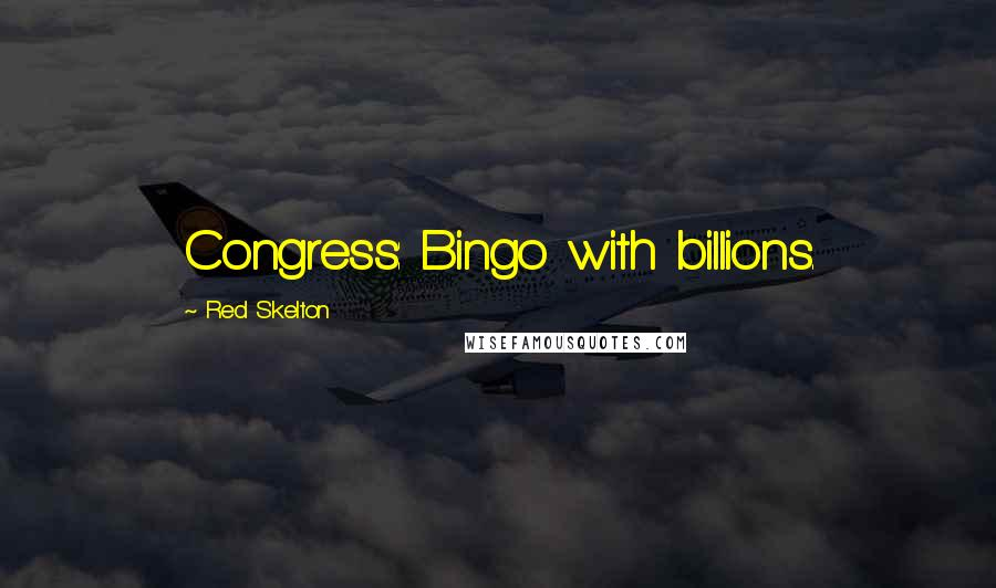 Red Skelton quotes: Congress: Bingo with billions.