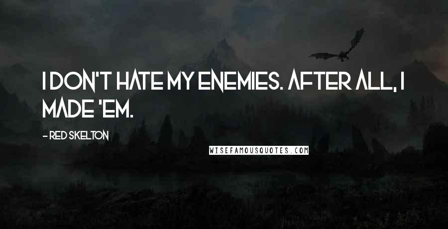 Red Skelton quotes: I don't hate my enemies. After all, I made 'em.