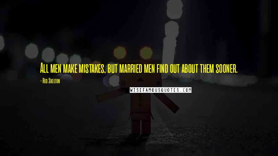 Red Skelton quotes: All men make mistakes, but married men find out about them sooner.
