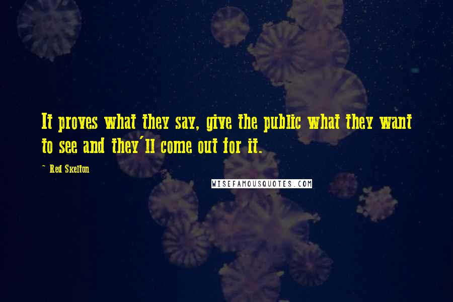 Red Skelton quotes: It proves what they say, give the public what they want to see and they'll come out for it.