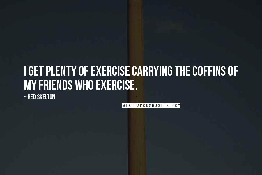 Red Skelton quotes: I get plenty of exercise carrying the coffins of my friends who exercise.