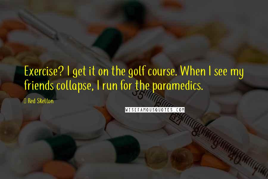 Red Skelton quotes: Exercise? I get it on the golf course. When I see my friends collapse, I run for the paramedics.