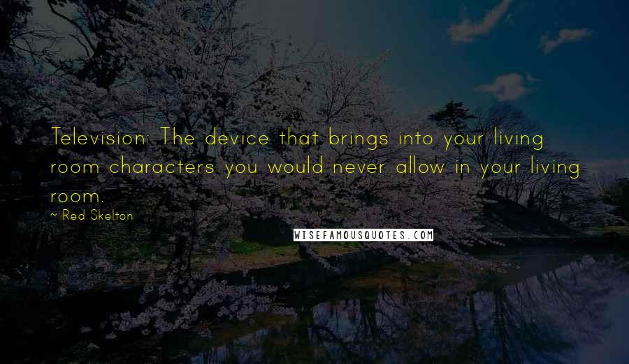 Red Skelton quotes: Television: The device that brings into your living room characters you would never allow in your living room.