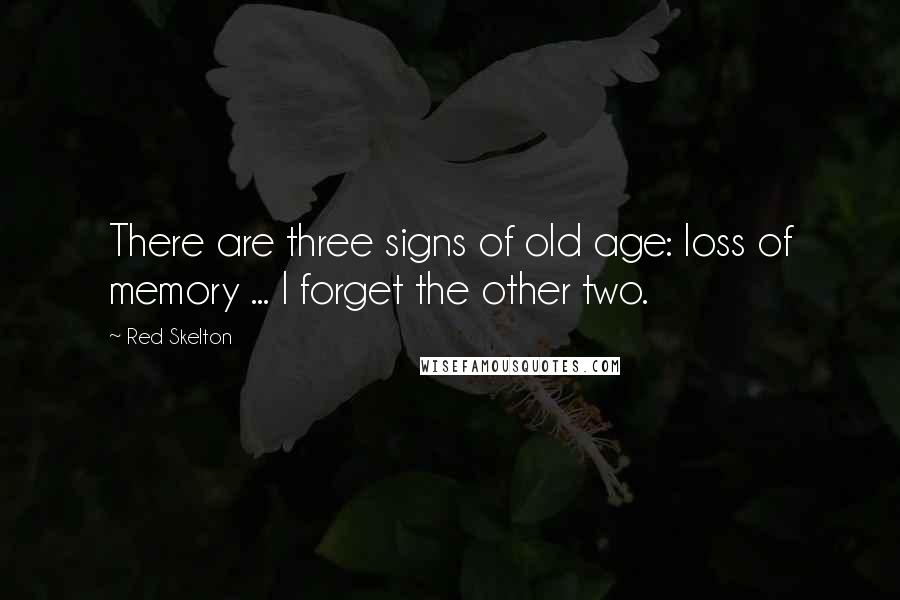 Red Skelton quotes: There are three signs of old age: loss of memory ... I forget the other two.